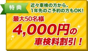 特典 近々車検の方から、1年先のご予約の方もOK! 最大50名様 4,000円の車検料割引!